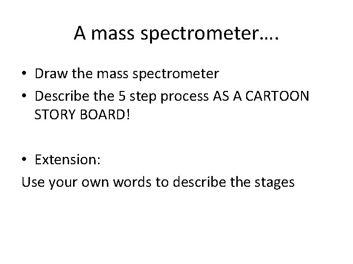 A mass spectrometer…. • Draw the mass spectrometer • Describe the 5 step process