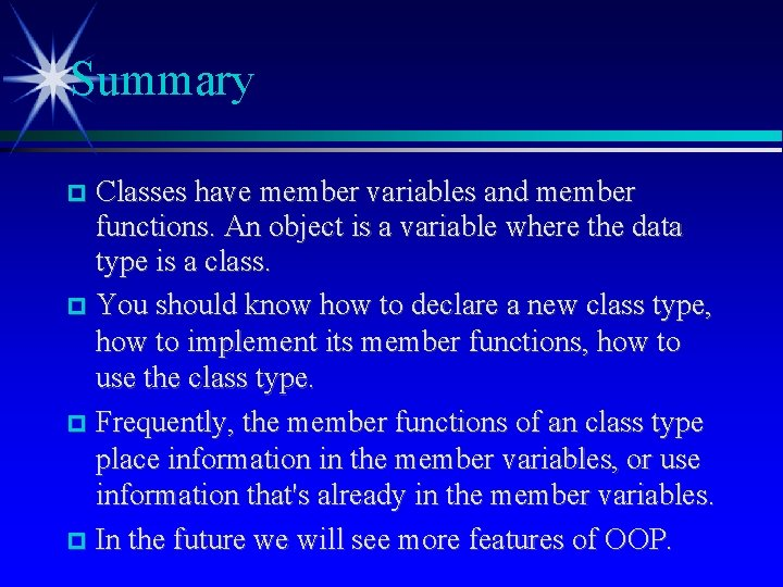 Summary Classes have member variables and member functions. An object is a variable