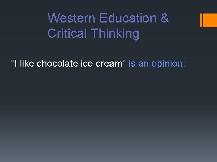 "Western Education & Critical Thinking ""I like chocolate ice cream"" is an opinion:"