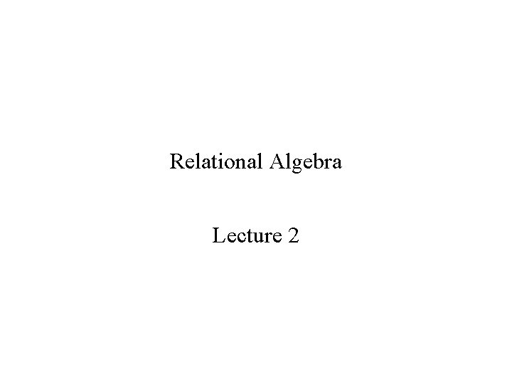 Relational Algebra Lecture 2