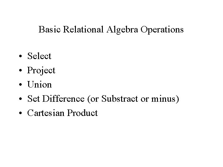 Basic Relational Algebra Operations • • • Select Project Union Set Difference (or Substract