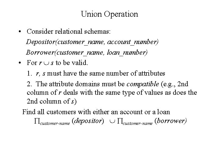 Union Operation • Consider relational schemas: Depositor(customer_name, account_number) Borrower(customer_name, loan_number) • For r s