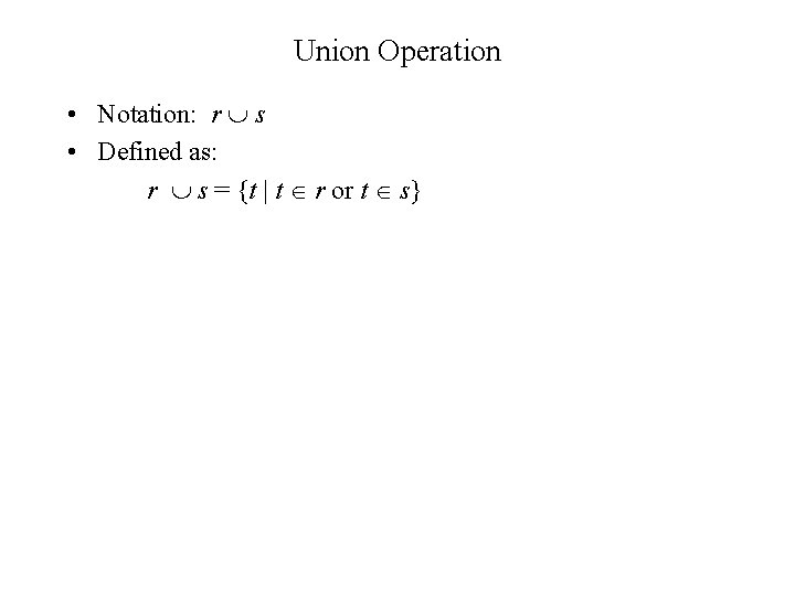 Union Operation • Notation: r s • Defined as: r s = {t  