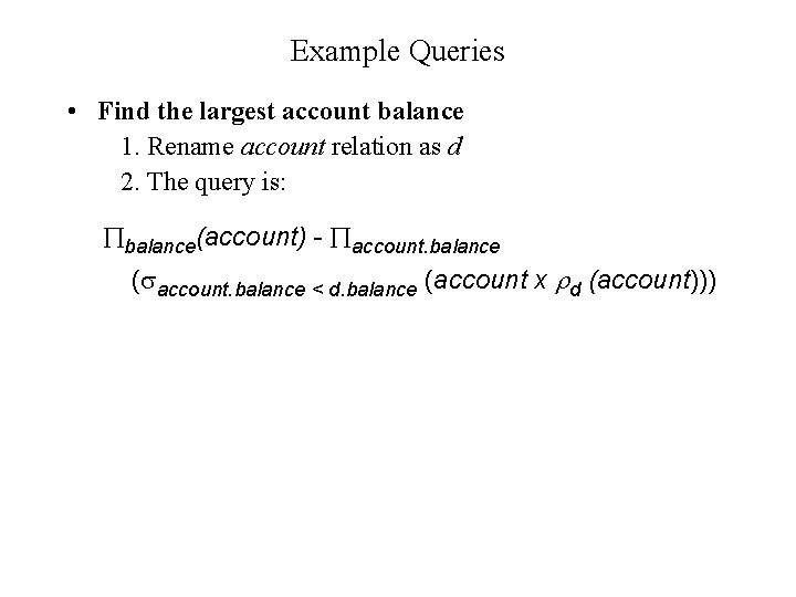 Example Queries • Find the largest account balance 1. Rename account relation as d