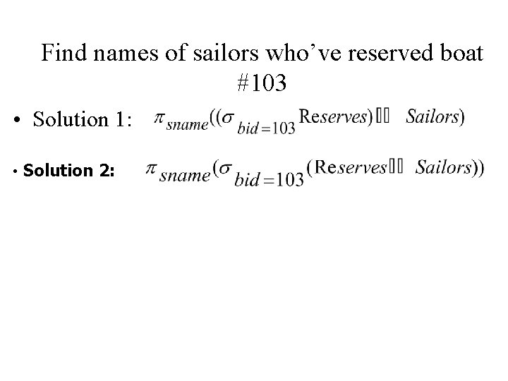 Find names of sailors who've reserved boat #103 • Solution 1: • Solution 2: