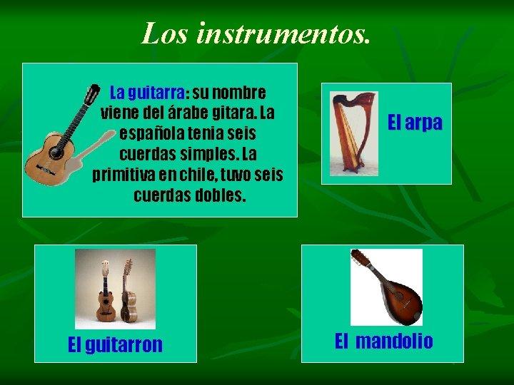 Los instrumentos. La guitarra: su nombre viene del árabe gitara. La española tenia seis