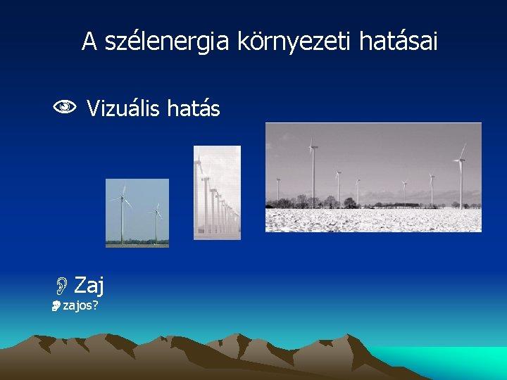 A szélenergia környezeti hatásai Vizuális hatás OZaj zajos?