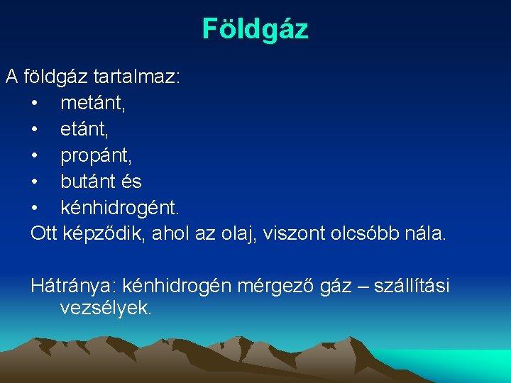 Földgáz A földgáz tartalmaz: • metánt, • propánt, • butánt és • kénhidrogént. Ott