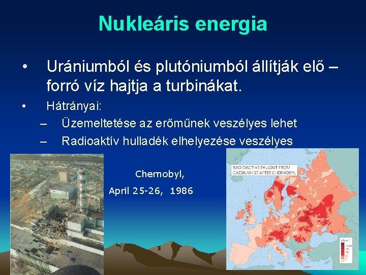 Nukleáris energia • • Urániumból és plutóniumból állítják elő – forró víz hajtja a