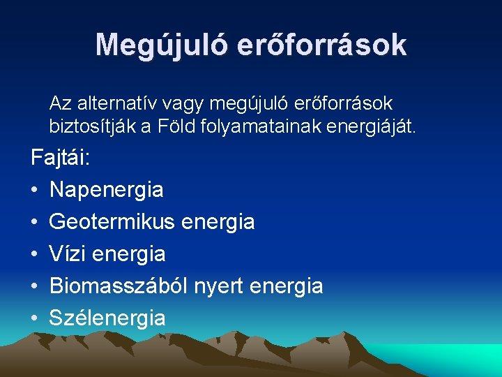 Megújuló erőforrások Az alternatív vagy megújuló erőforrások biztosítják a Föld folyamatainak energiáját. Fajtái: •
