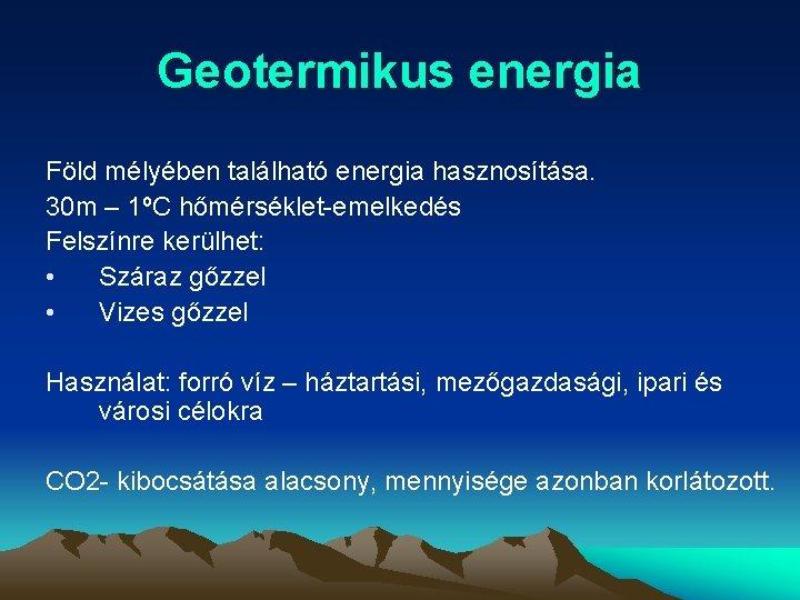 Geotermikus energia Föld mélyében található energia hasznosítása. 30 m – 1ºC hőmérséklet-emelkedés Felszínre kerülhet: