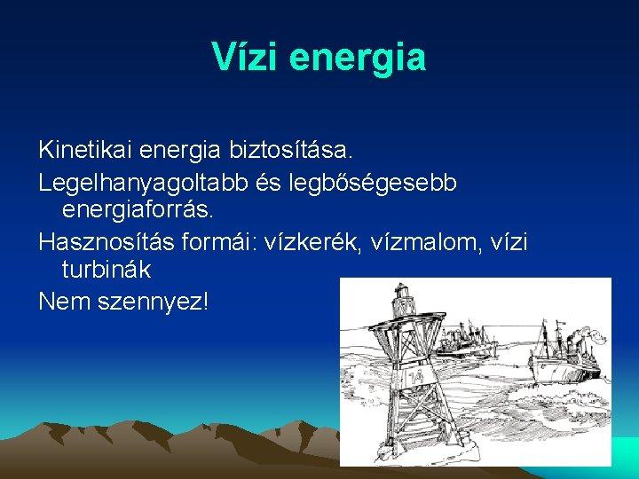 Vízi energia Kinetikai energia biztosítása. Legelhanyagoltabb és legbőségesebb energiaforrás. Hasznosítás formái: vízkerék, vízmalom, vízi