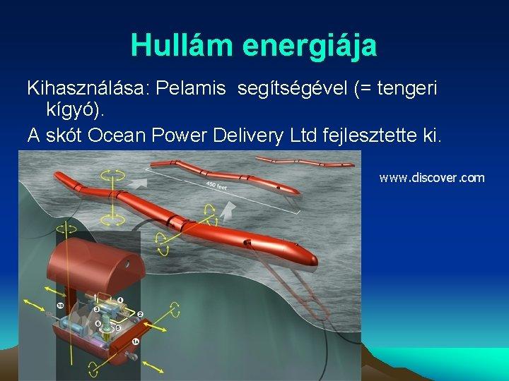 Hullám energiája Kihasználása: Pelamis segítségével (= tengeri kígyó). A skót Ocean Power Delivery Ltd