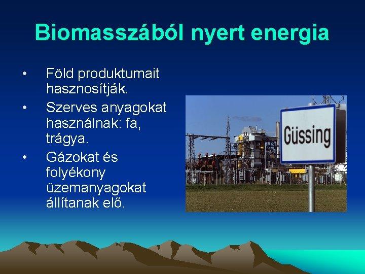 Biomasszából nyert energia • • • Föld produktumait hasznosítják. Szerves anyagokat használnak: fa, trágya.