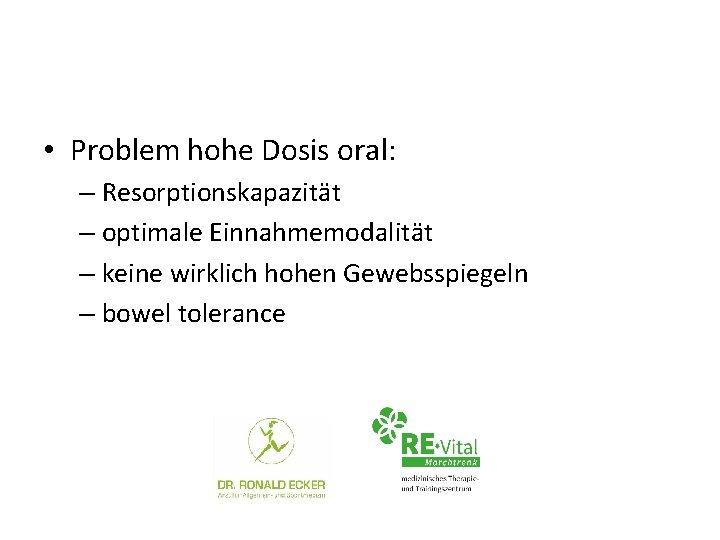 • Problem hohe Dosis oral: – Resorptionskapazität – optimale Einnahmemodalität – keine wirklich