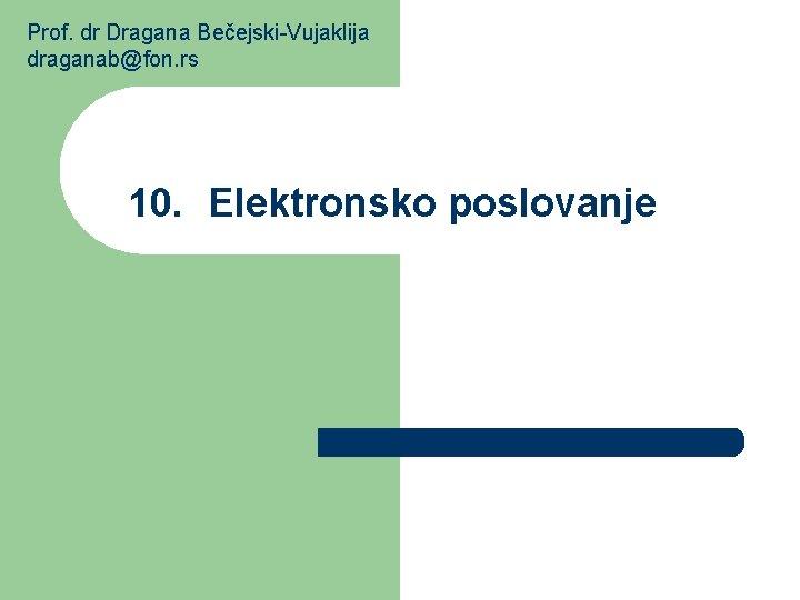 Prof. dr Dragana Bečejski-Vujaklija draganab@fon. rs 10. Elektronsko poslovanje