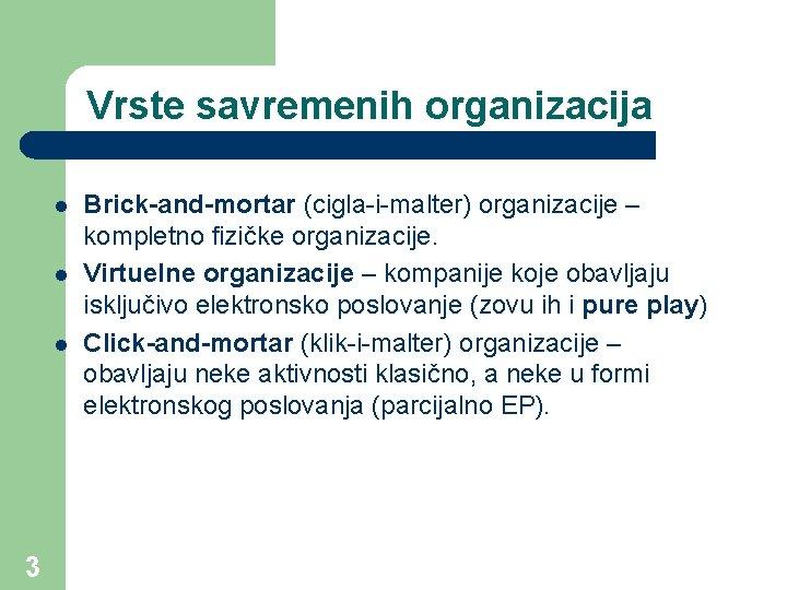 Vrste savremenih organizacija l l l 3 Brick-and-mortar (cigla-i-malter) organizacije – kompletno fizičke organizacije.