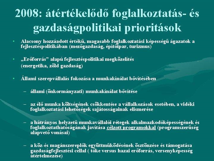 2008: átértékelődő foglalkoztatás- és gazdaságpolitikai prioritások • Alacsony hozzáadott értékű, magasabb foglalkoztatási képességű ágazatok