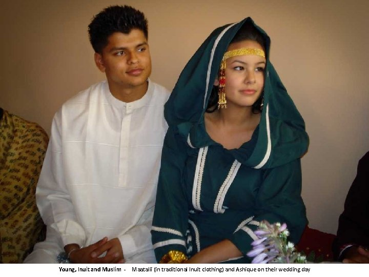 Young, Inuit and Muslim - Maatalii (in traditional Inuit clothing) and Ashique on their