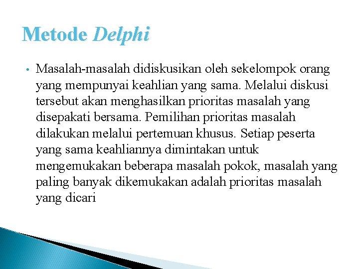 Metode Delphi • Masalah-masalah didiskusikan oleh sekelompok orang yang mempunyai keahlian yang sama. Melalui