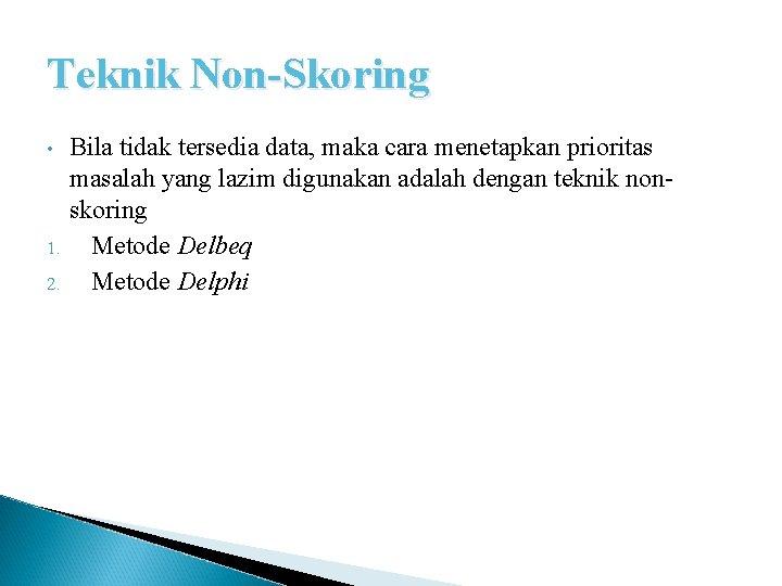 Teknik Non-Skoring • 1. 2. Bila tidak tersedia data, maka cara menetapkan prioritas masalah