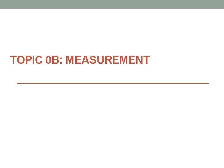 TOPIC 0 B: MEASUREMENT