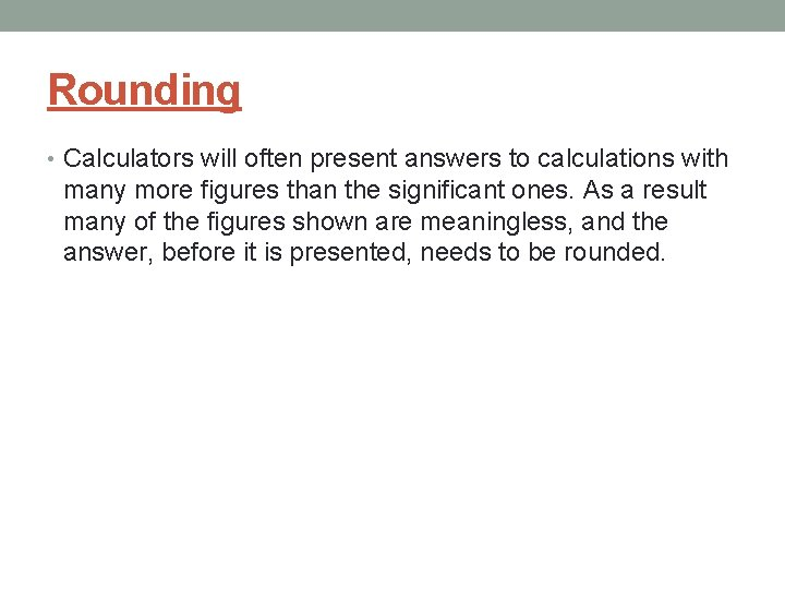 Rounding • Calculators will often present answers to calculations with many more figures than