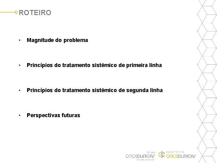 ROTEIRO • Magnitude do problema • Princípios do tratamento sistêmico de primeira linha •