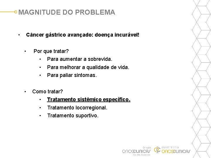 MAGNITUDE DO PROBLEMA • Câncer gástrico avançado: doença incurável! • Por que tratar? •
