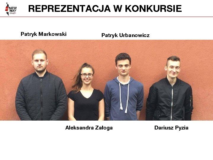 REPREZENTACJA W KONKURSIE Patryk Markowski Patryk Urbanowicz Aleksandra Załoga Dariusz Pyzia
