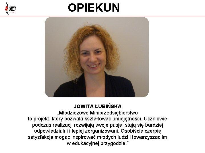 """OPIEKUN JOWITA ŁUBIŃSKA """"Młodzieżowe Miniprzedsiębiorstwo to projekt, który pozwala kształtować umiejętności. Uczniowie podczas realizacji"""