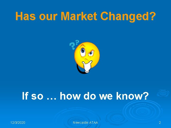 Has our Market Changed? If so … how do we know? 12/3/2020 Newcastle ATAA