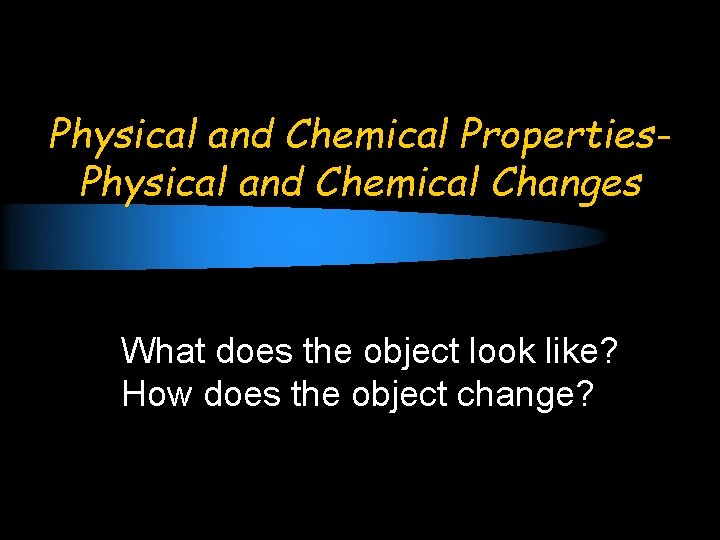 Physical and Chemical Properties. Physical and Chemical Changes What does the object look like?