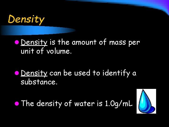 Density l Density is the amount of mass per unit of volume. l Density