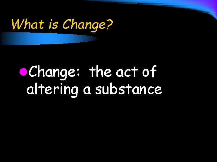 What is Change? l. Change: the act of altering a substance