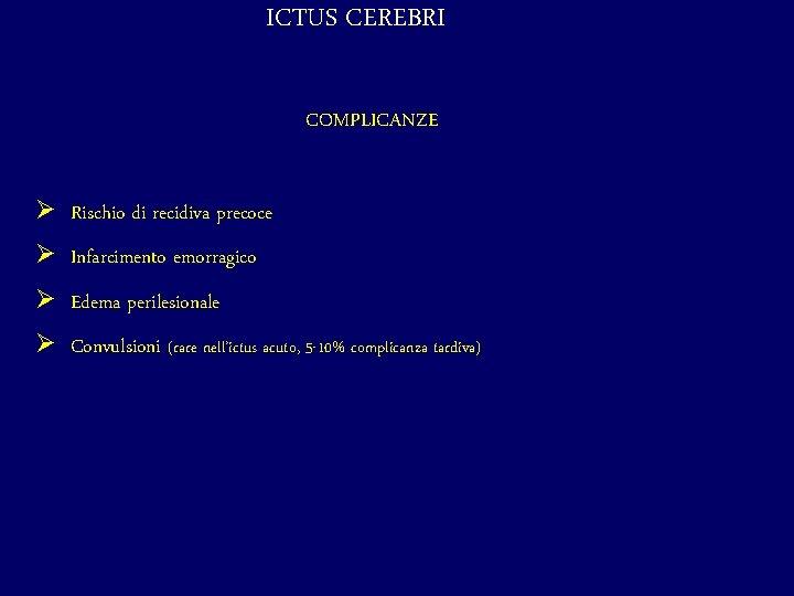 ICTUS CEREBRI COMPLICANZE Ø Rischio di recidiva precoce Ø Infarcimento emorragico Ø Edema perilesionale