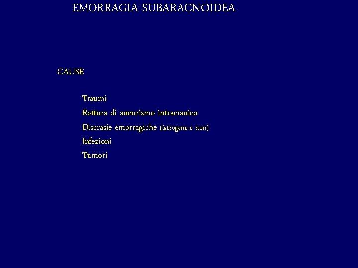 EMORRAGIA SUBARACNOIDEA CAUSE Traumi Rottura di aneurismo intracranico Discrasie emorragiche (iatrogene e non) Infezioni