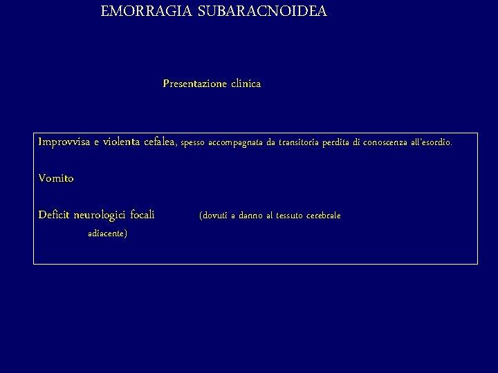 EMORRAGIA SUBARACNOIDEA Presentazione clinica Improvvisa e violenta cefalea, spesso accompagnata da transitoria perdita di
