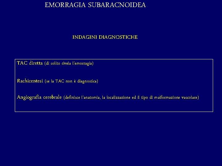 EMORRAGIA SUBARACNOIDEA INDAGINI DIAGNOSTICHE TAC diretta (di solito rivela l'emorragia) Rachicentesi (se la TAC