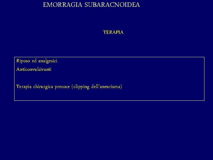 EMORRAGIA SUBARACNOIDEA TERAPIA Riposo ed analgesici Anticonvulsivanti Terapia chirurgica precoce (clipping dell'aneurisma)