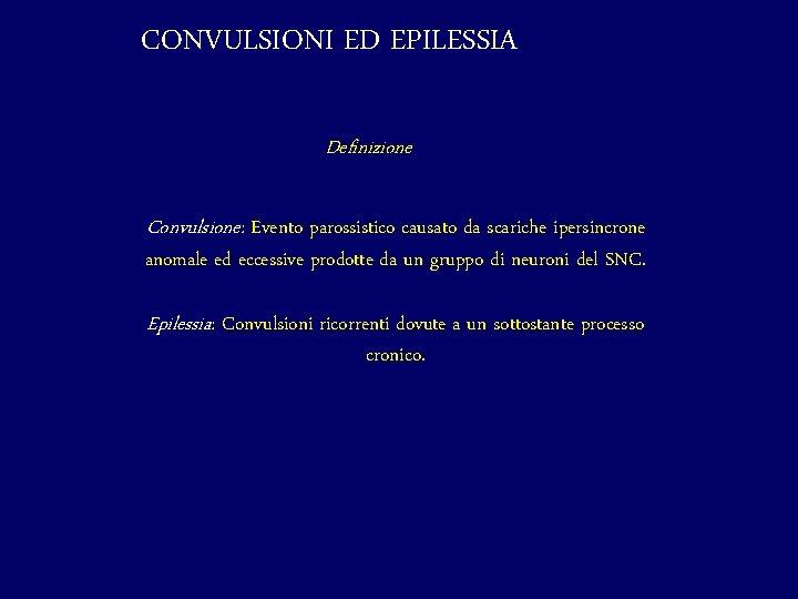 CONVULSIONI ED EPILESSIA Definizione Convulsione: Evento parossistico causato da scariche ipersincrone anomale ed eccessive