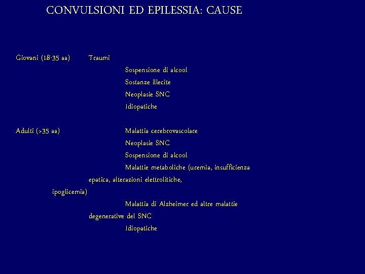 CONVULSIONI ED EPILESSIA: CAUSE Giovani (18 -35 aa) Traumi Adulti (>35 aa) Malattia cerebrovascolare