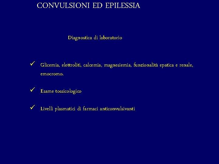 CONVULSIONI ED EPILESSIA Diagnostica di laboratorio ü Glicemia, elettroliti, calcemia, magnesiemia, funzionalità epatica e