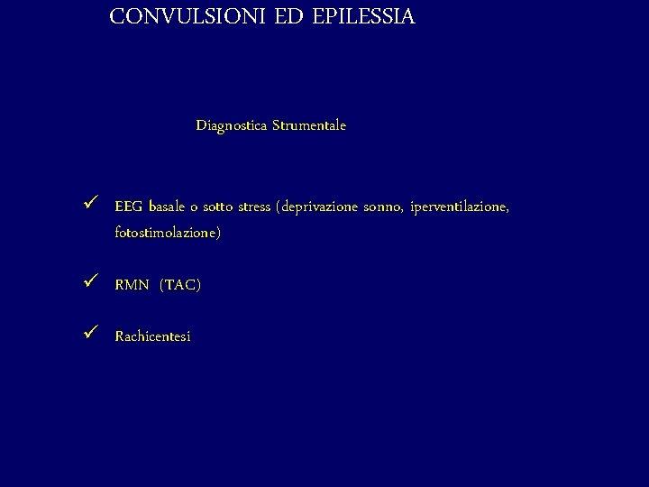 CONVULSIONI ED EPILESSIA Diagnostica Strumentale ü EEG basale o sotto stress (deprivazione sonno, iperventilazione,