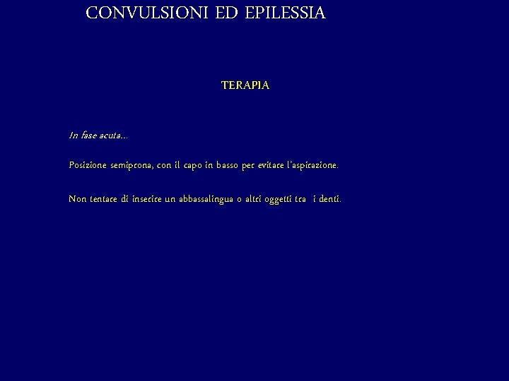CONVULSIONI ED EPILESSIA TERAPIA In fase acuta… Posizione semiprona, con il capo in basso