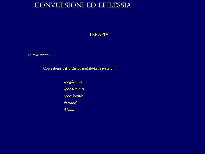 CONVULSIONI ED EPILESSIA TERAPIA In fase acuta… Correzione dei disturbi metabolici reversibili Ipoglicemia Iponatriemia