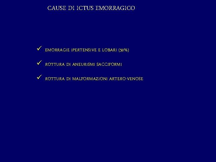 CAUSE DI ICTUS EMORRAGICO ü EMORRAGIE IPERTENSIVE E LOBARI (50%) ü ROTTURA DI ANEURISMI