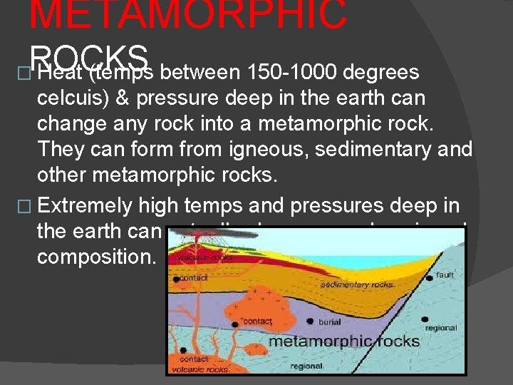 METAMORPHIC ROCKS (temps between 150 -1000 degrees � Heat celcuis) & pressure deep in