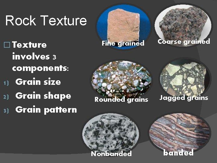 Rock Texture � Texture involves 3 components: 1) Grain size 2) Grain shape 3)