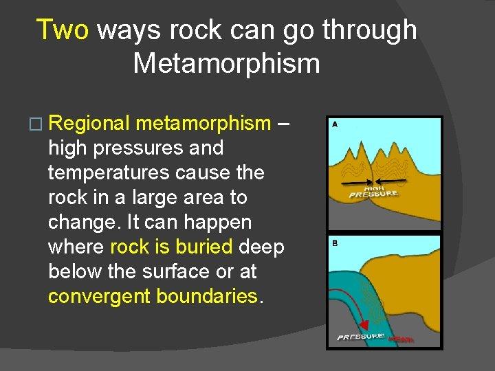 Two ways rock can go through Metamorphism � Regional metamorphism – high pressures and